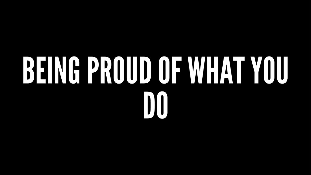 BEING PROUD OF WHAT YOU DO