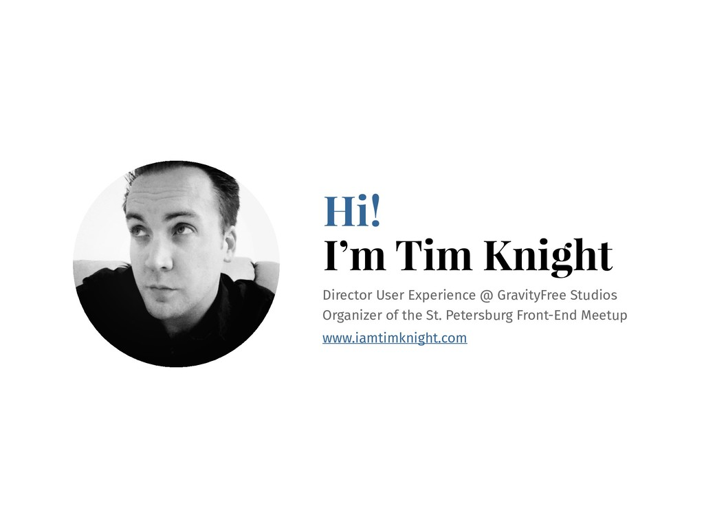 Hi! I'm Tim Knight Director User Experience @ G...