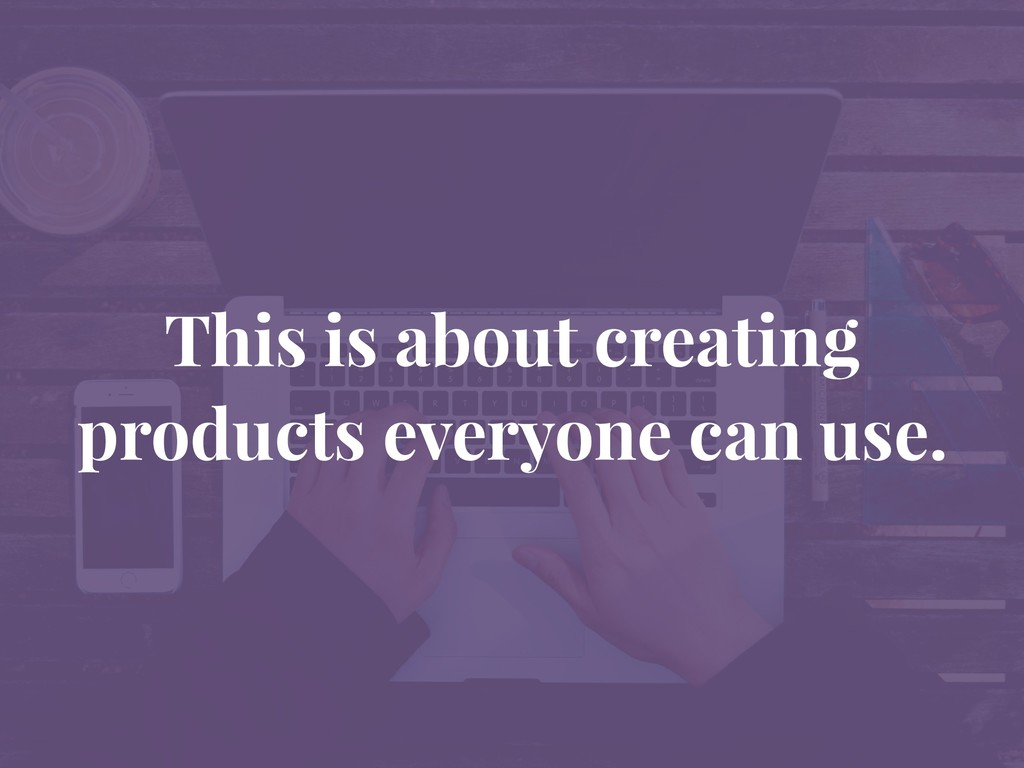 This is about creating products everyone can us...