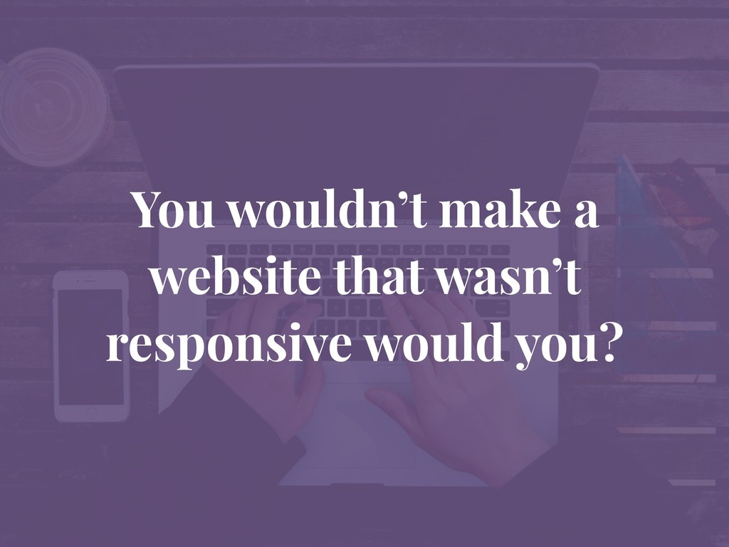 You wouldn't make a website that wasn't respons...