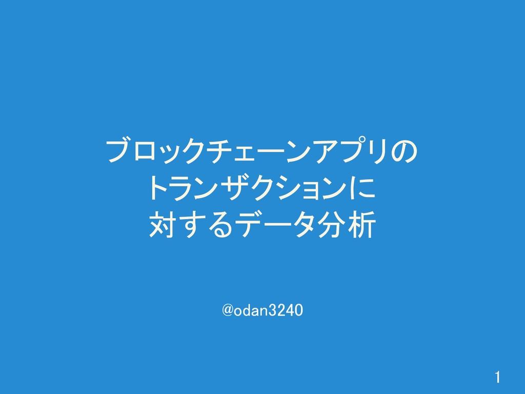 ブロックチェーンアプリの トランザクションに 対するデータ分析 1 @odan3240