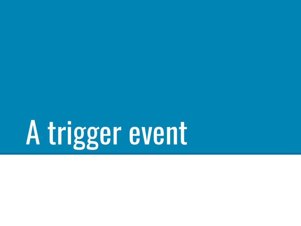 A trigger event