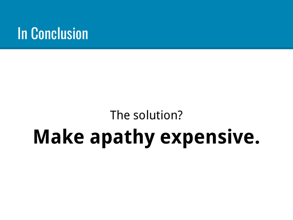 In Conclusion The solution? Make apathy expensi...