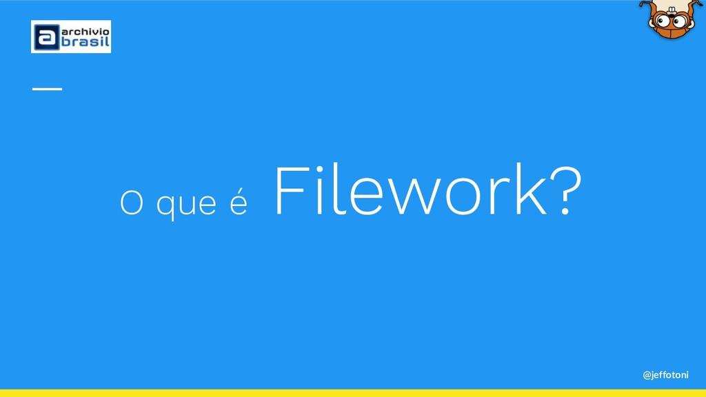 @jeffotoni O que é Filework?