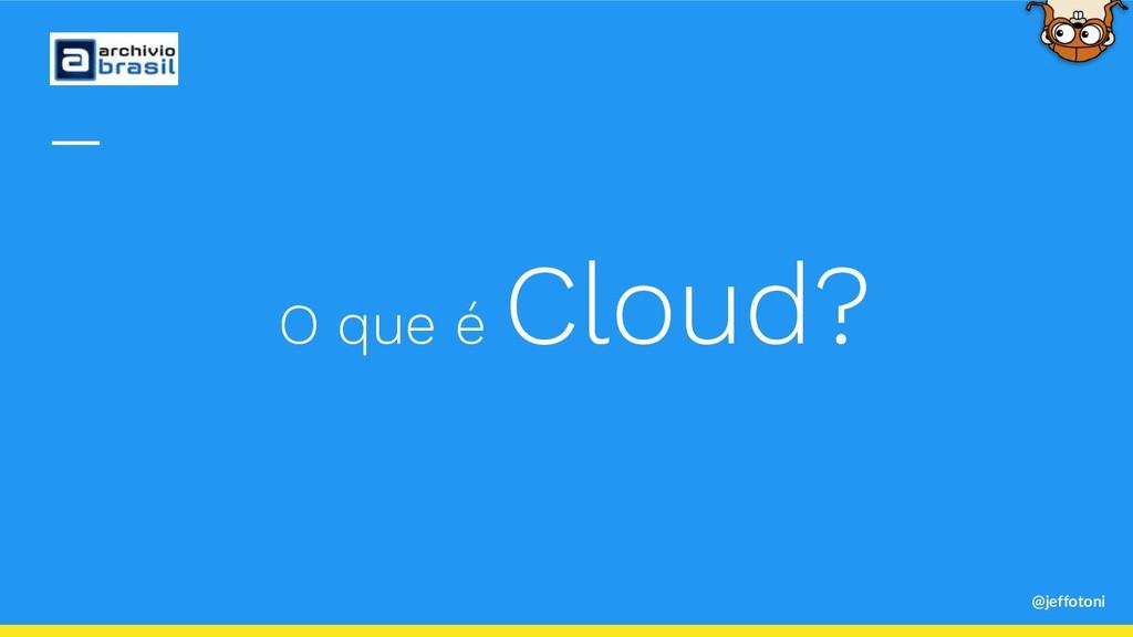 O que é Cloud? @jeffotoni