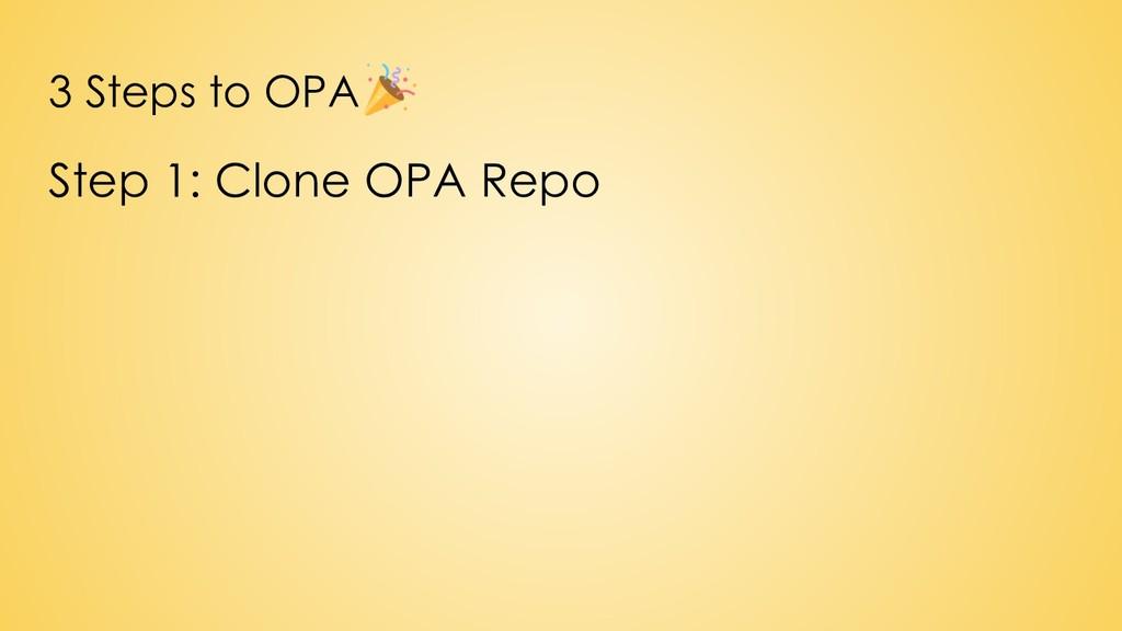 3 Steps to OPA Step 1: Clone OPA Repo