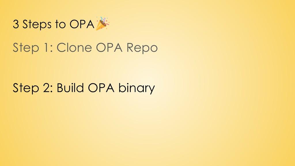 3 Steps to OPA Step 1: Clone OPA Repo Step 2: B...