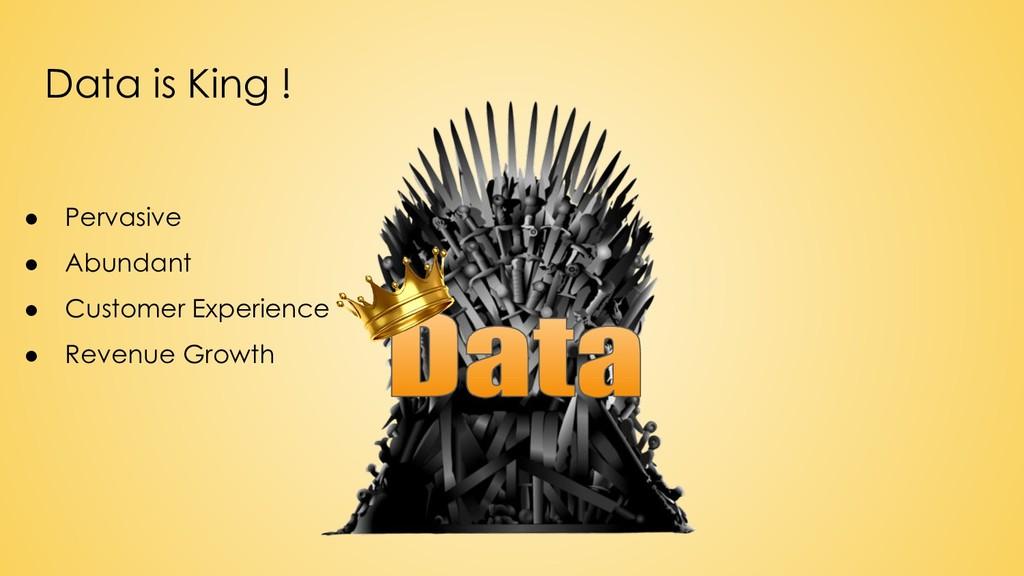 Data is King ! ● Pervasive ● Abundant ● Custome...