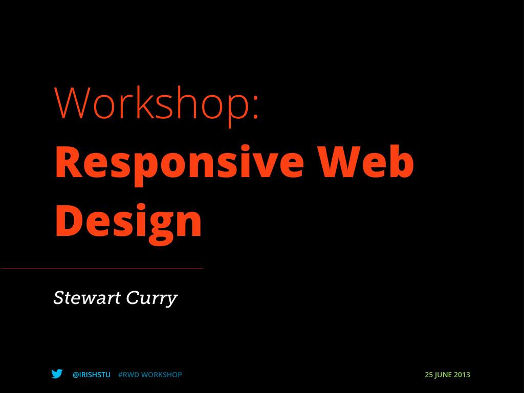 @IRISHSTU #RWD WORKSHOP 25 JUNE 2013 Workshop: ...