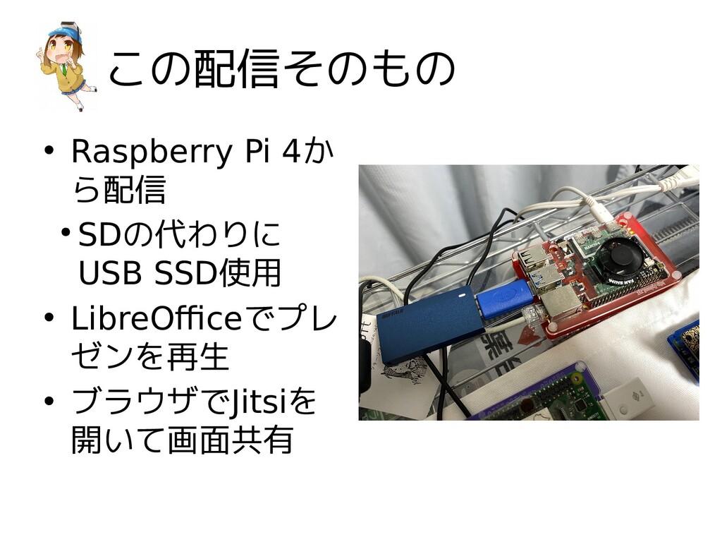 この配信そのもの • Raspberry Pi 4か ら配信 ● SDの代わりに USB SS...
