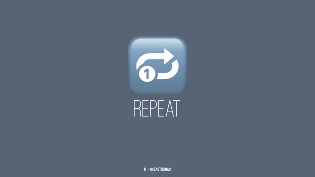! REPEAT 11 — @basthomas
