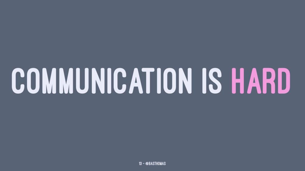 COMMUNICATION IS HARD 13 — @basthomas