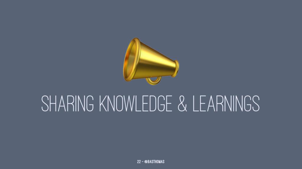 ! SHARING KNOWLEDGE & LEARNINGS 22 — @basthomas