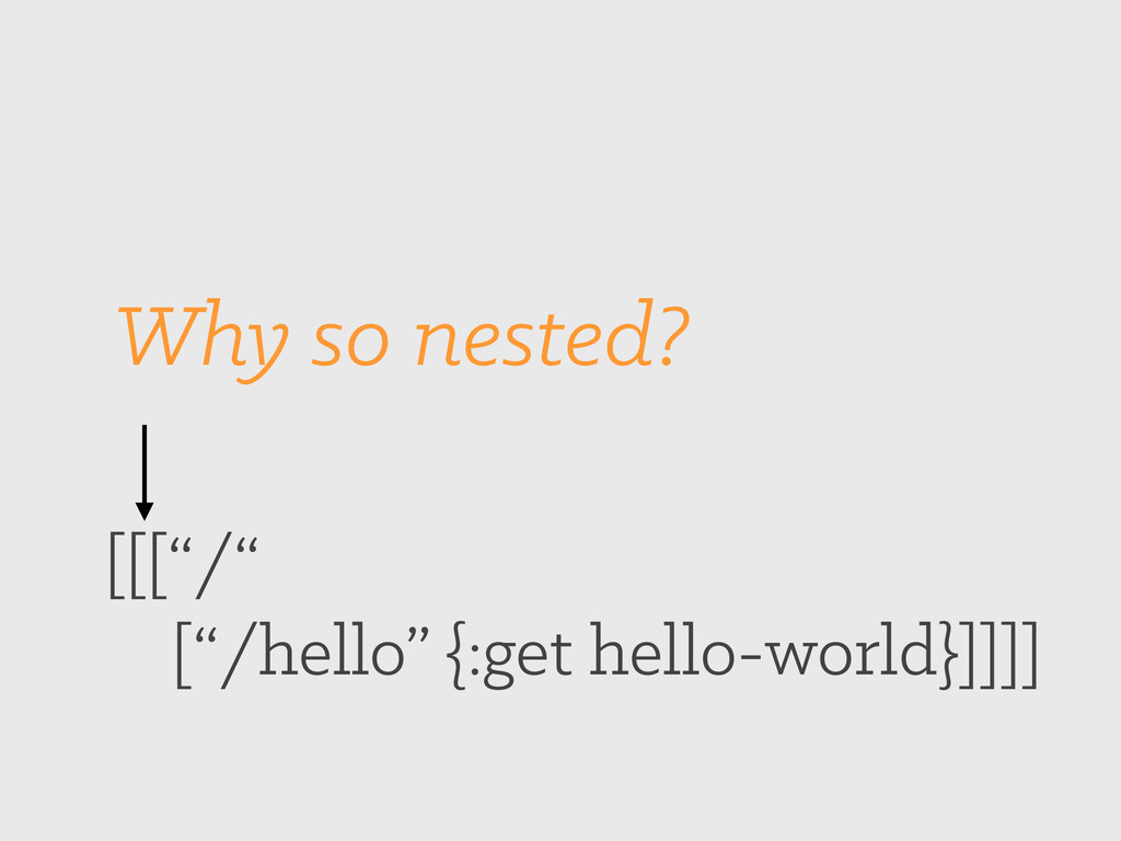 "[[[""/"" [""/hello"" {:get hello-world}]]]] Why so ..."