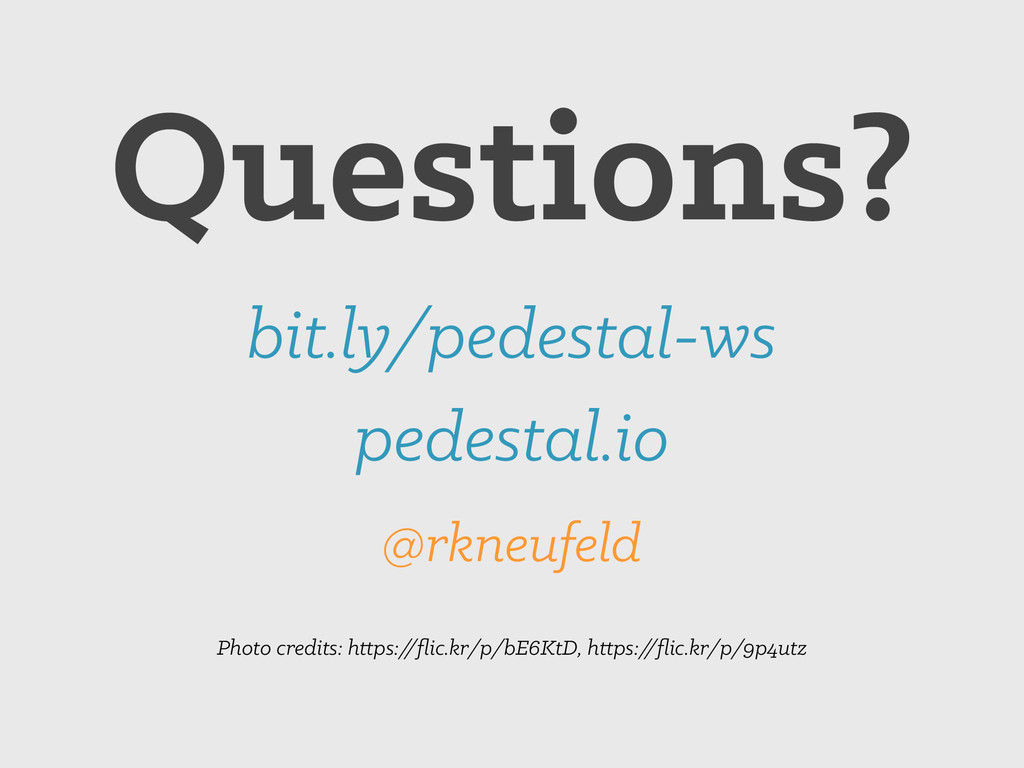 Questions? bit.ly/pedestal-ws @rkneufeld Photo ...