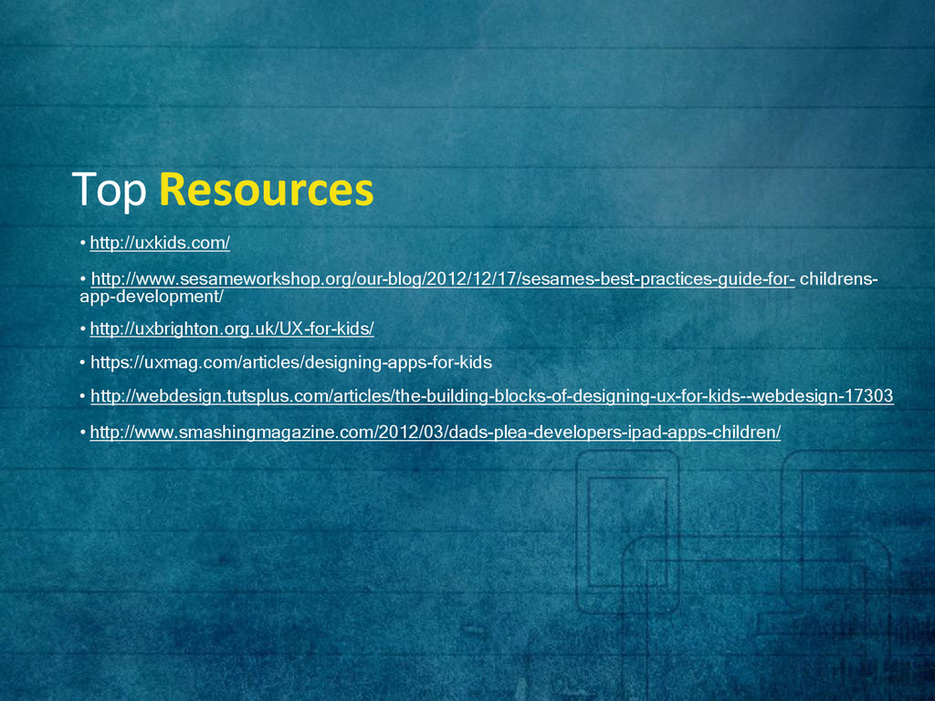 Top Resources • http://uxkids.com/ • http://www...