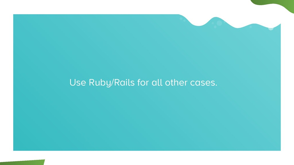 Use Ruby/Rails for all other cases.