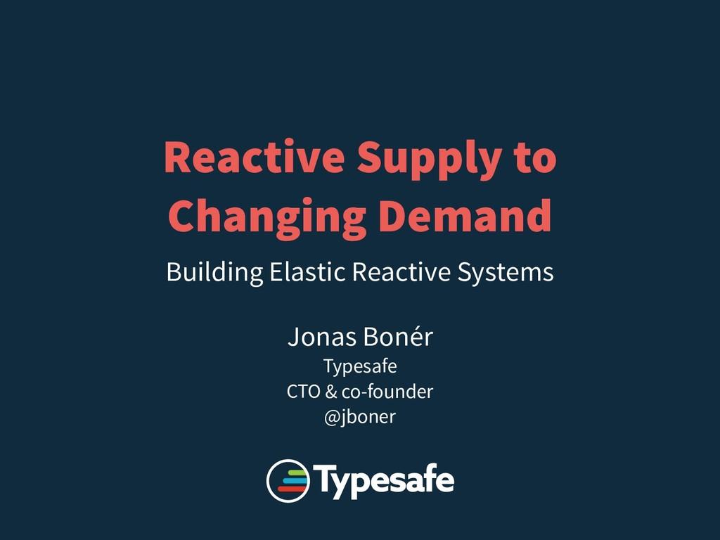 Reactive Supply to Changing Demand Jonas Bonér ...