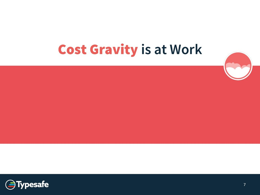 Cost Gravity is at Work 7