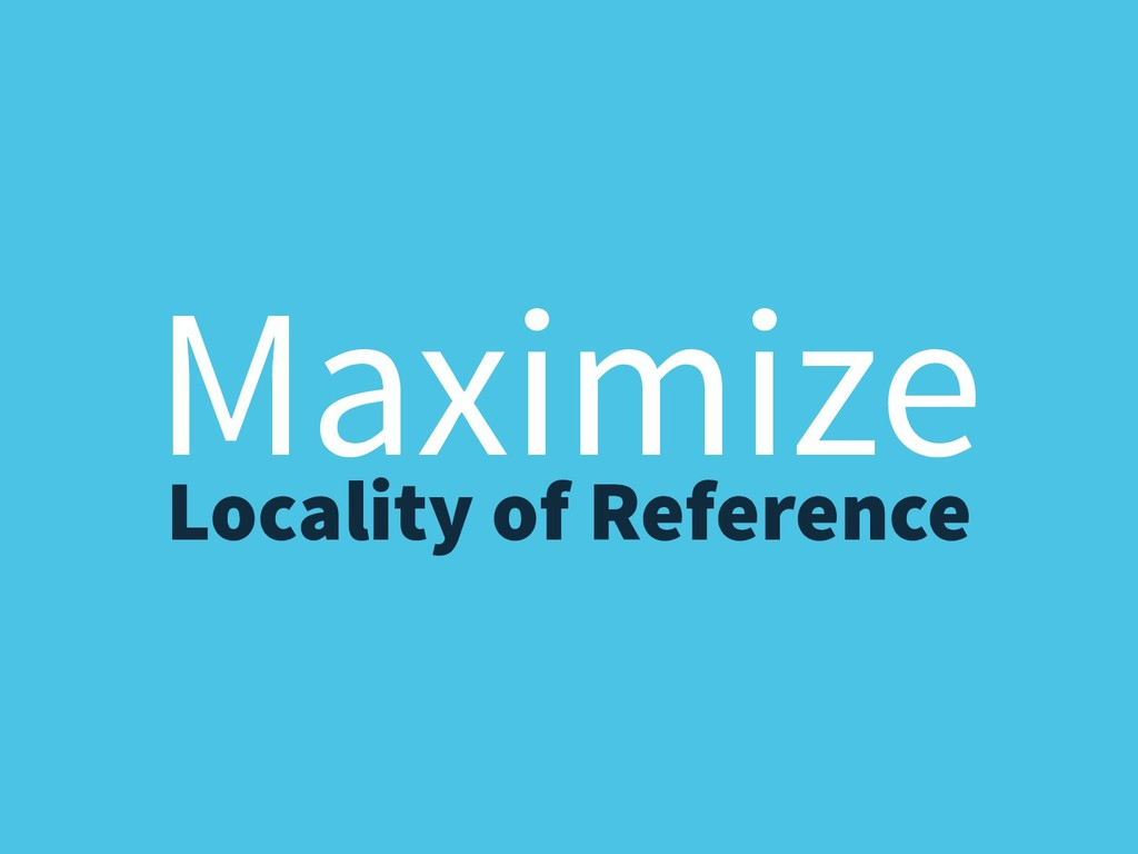 Maximize Locality of Reference