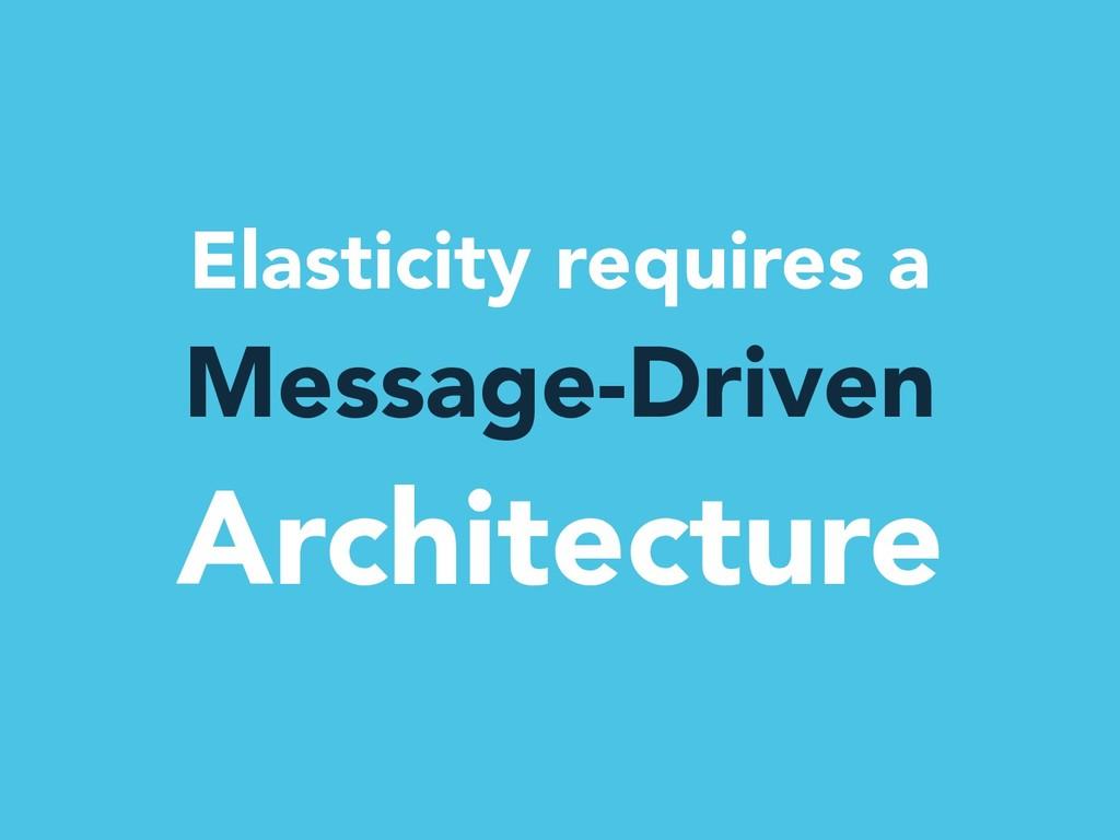 Elasticity requires a Message-Driven Architectu...