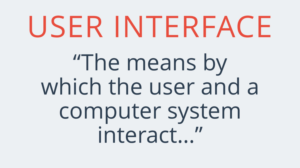 "USER INTERFACE ""The means by which the user and..."