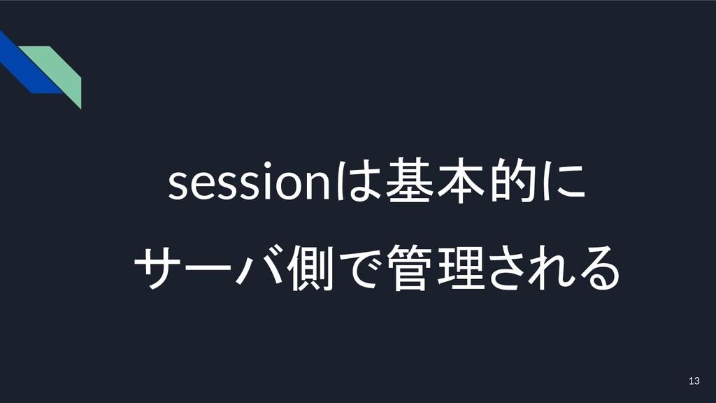 sessionは基本的に サーバ側で管理される 13