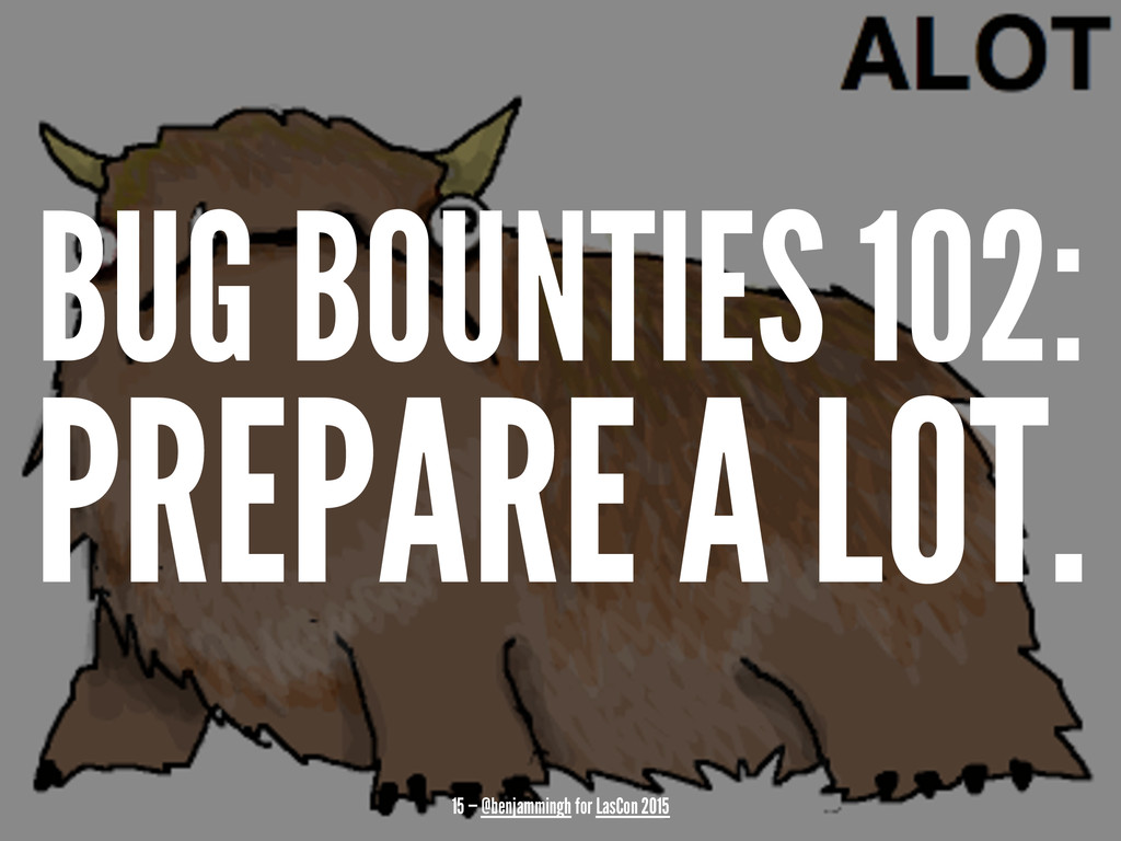 BUG BOUNTIES 102: PREPARE A LOT. 15 — @benjammi...