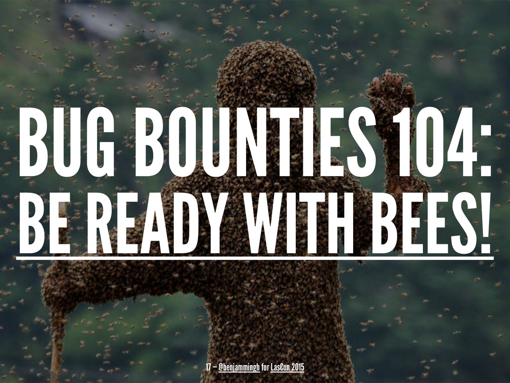 BUG BOUNTIES 104: BE READY WITH BEES! 17 — @ben...