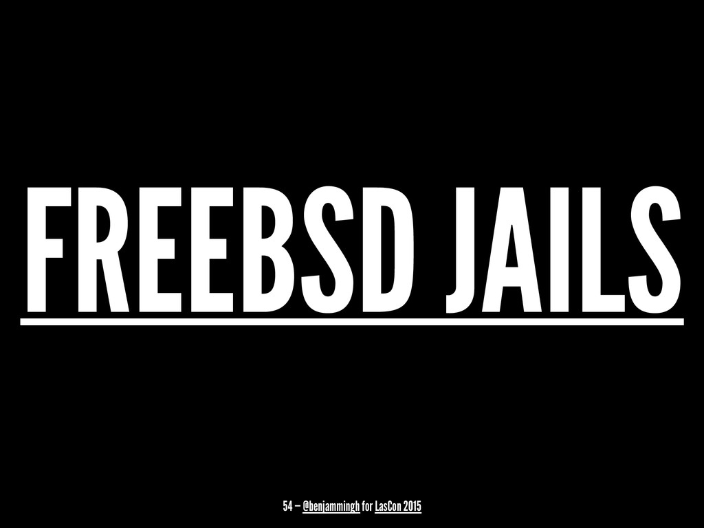 FREEBSD JAILS 54 — @benjammingh for LasCon 2015