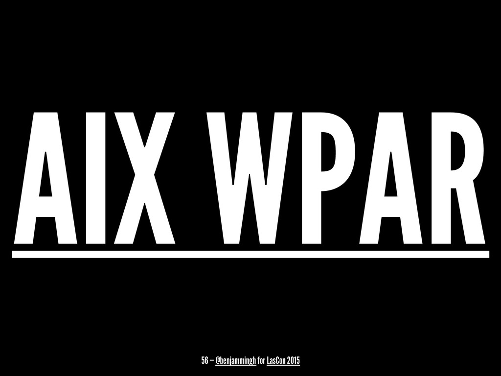 AIX WPAR 56 — @benjammingh for LasCon 2015