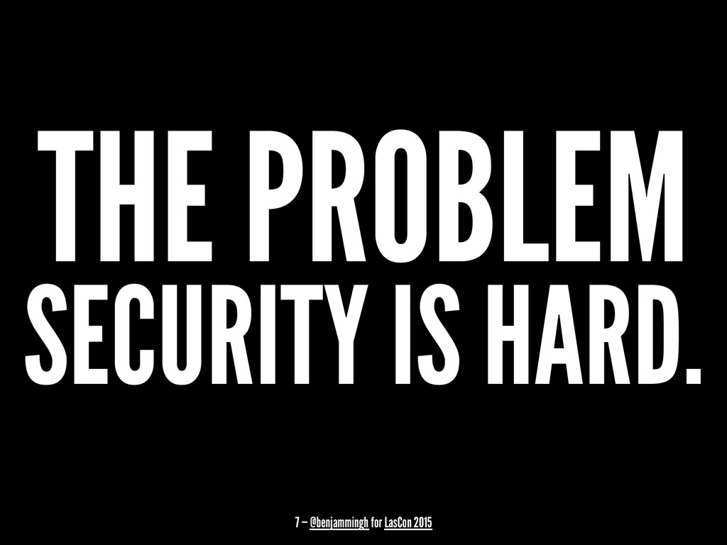 THE PROBLEM SECURITY IS HARD. 7 — @benjammingh ...