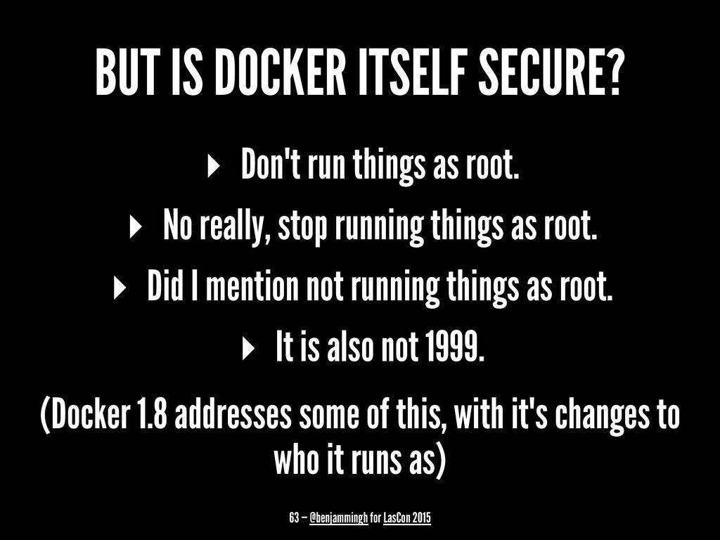 BUT IS DOCKER ITSELF SECURE? ▸ Don't run things...