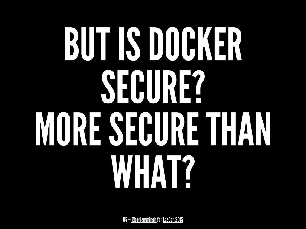 BUT IS DOCKER SECURE? MORE SECURE THAN WHAT? 65...