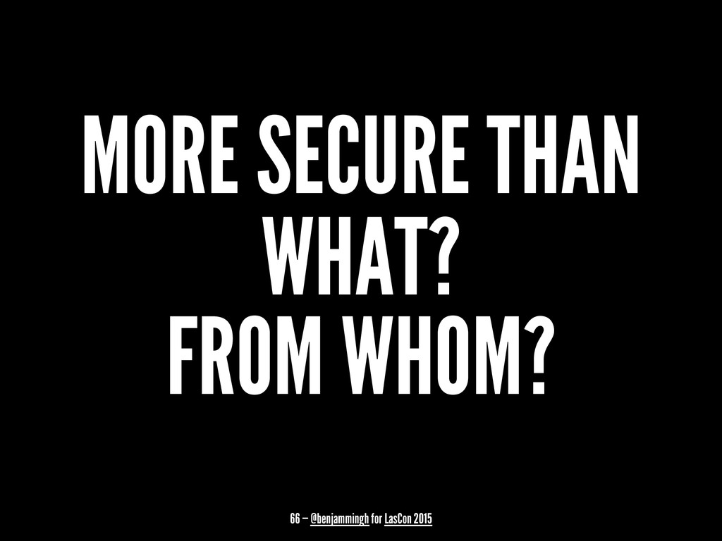 MORE SECURE THAN WHAT? FROM WHOM? 66 — @benjamm...