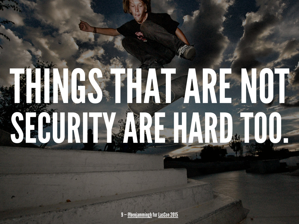 THINGS THAT ARE NOT SECURITY ARE HARD TOO. 9 — ...