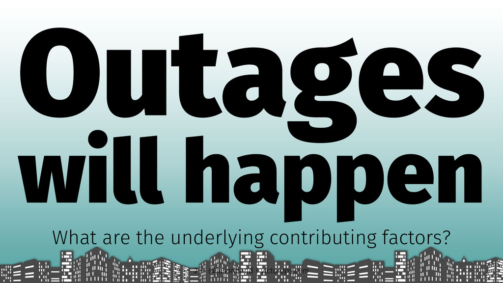 Outages will happen What are the underlying con...