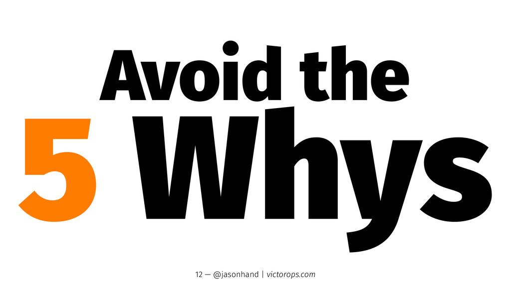 Avoid the 5 Whys 12 — @jasonhand   victorops.com