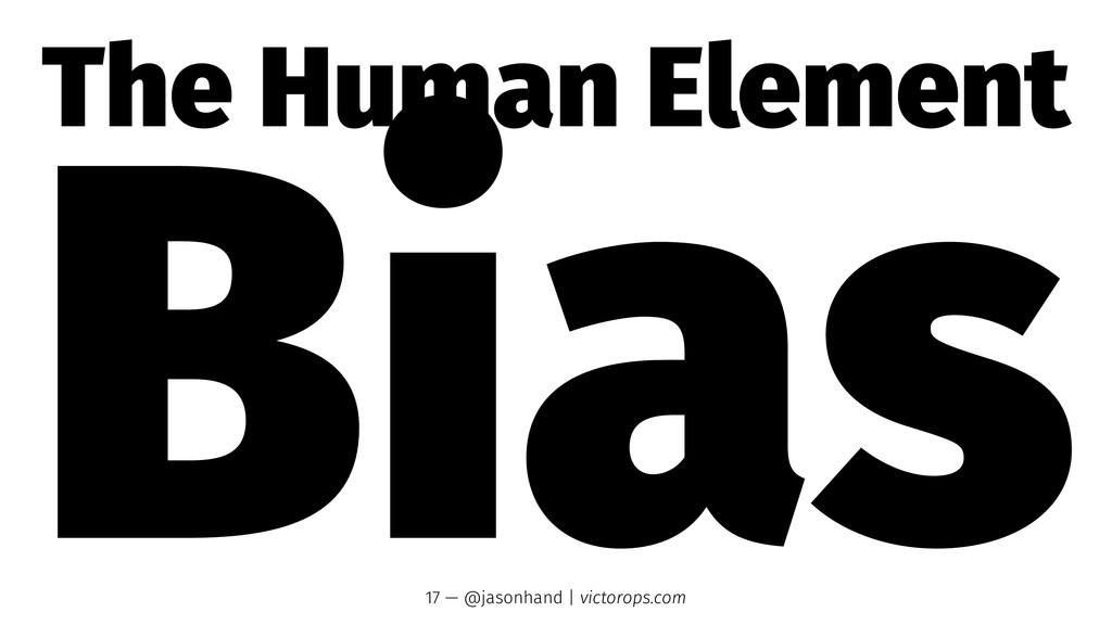 The Human Element Bias 17 — @jasonhand   victor...