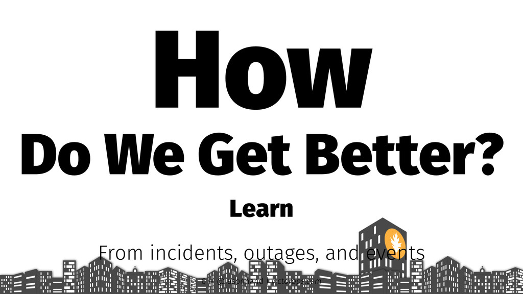 How Do We Get Better? Learn From incidents, out...