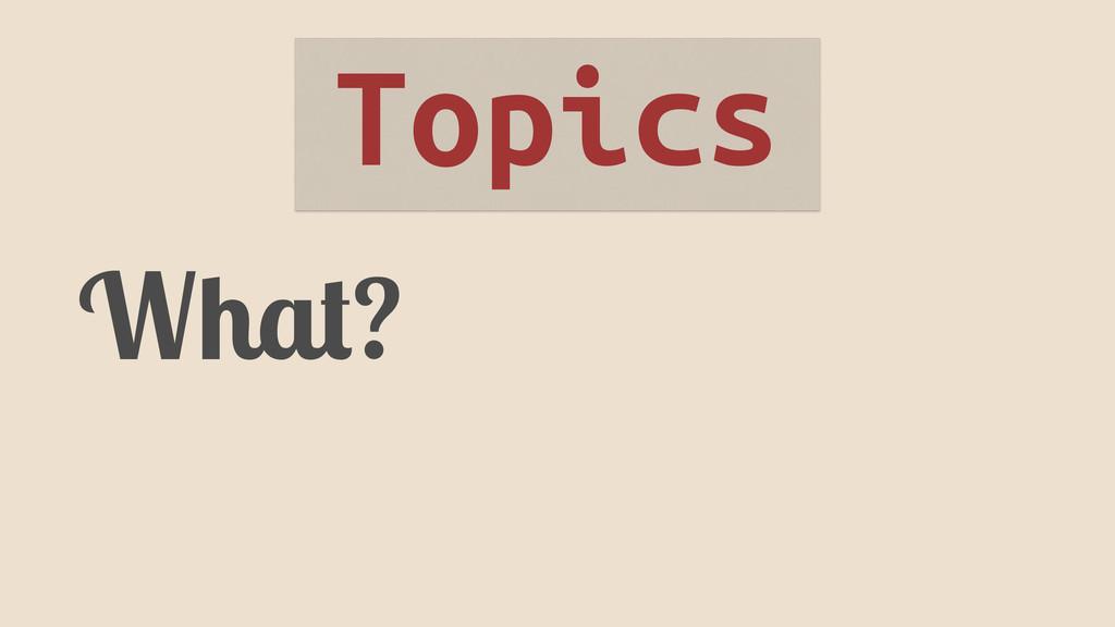 What? Topics