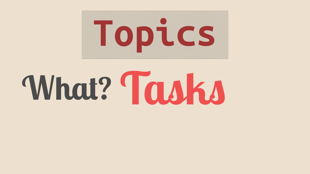 What? Tasks Topics