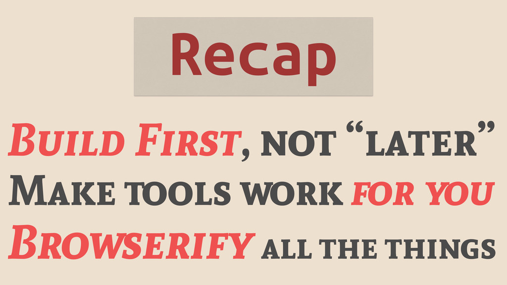 "Recap Build First, not ""later"" Make tools work ..."