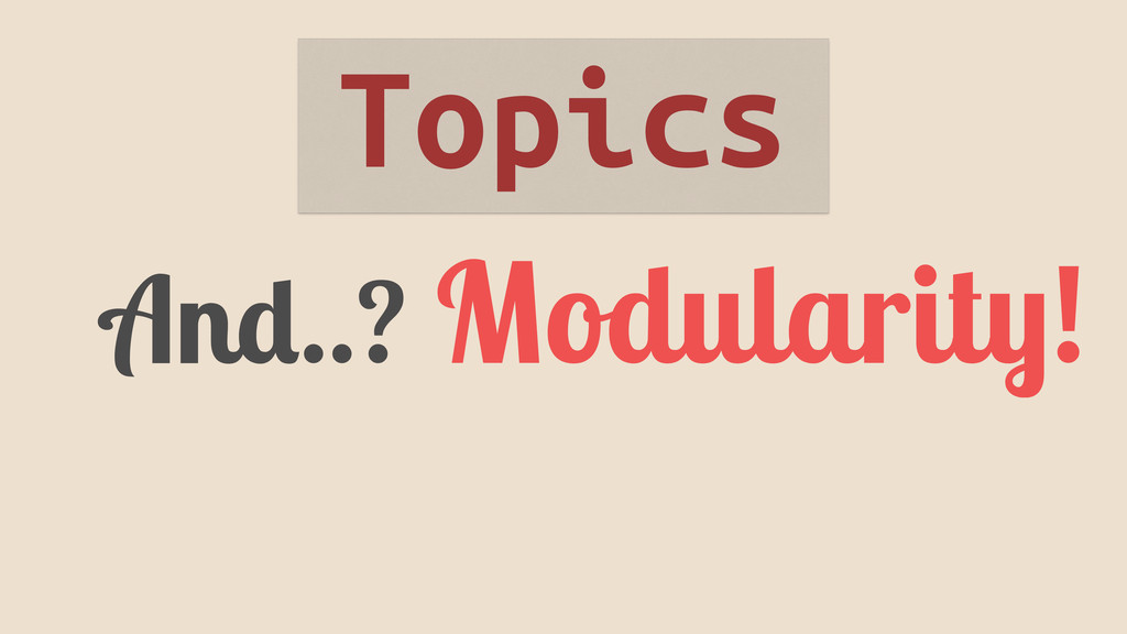 And..? Modularity! Topics