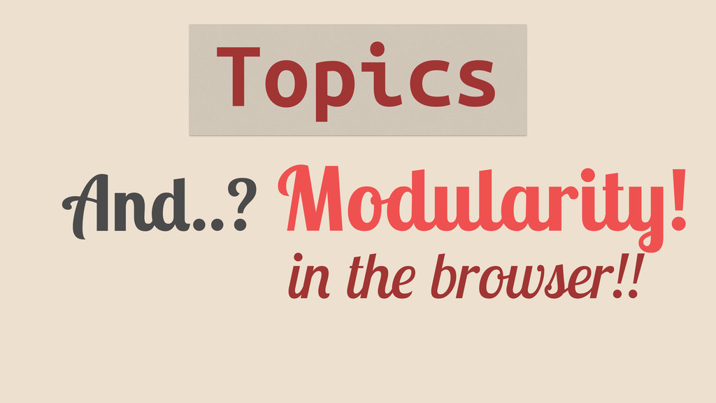And..? Modularity! in the browser!! Topics