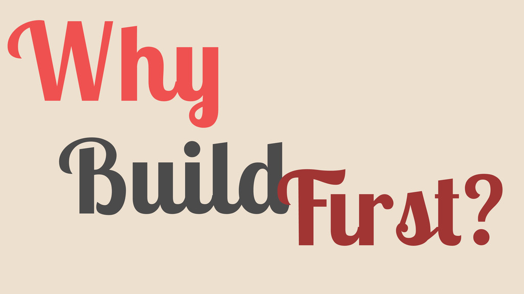Why Build First?