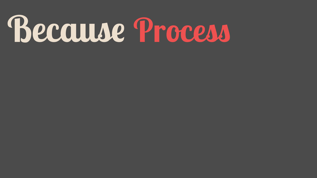 Because Process