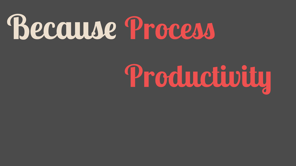Because Process Productivity