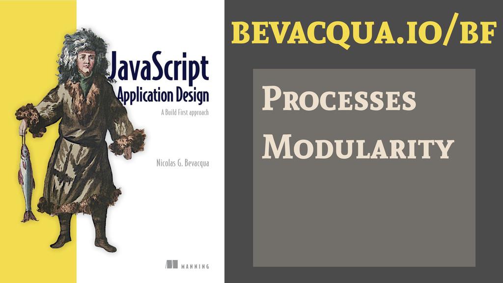 bevacqua.io/bf Processes Modularity