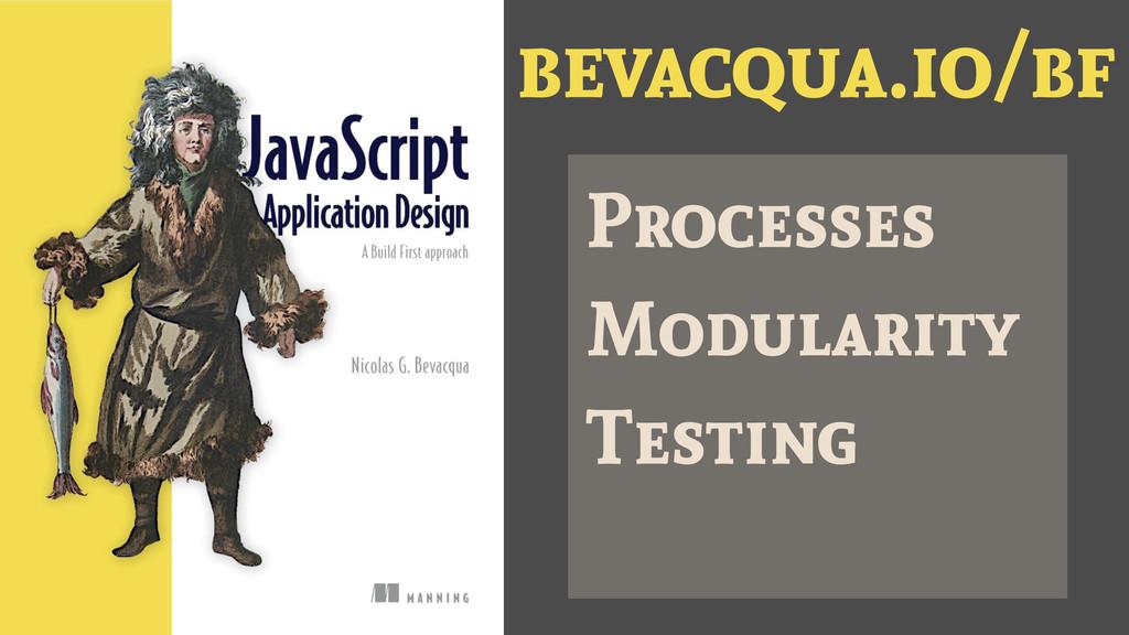 bevacqua.io/bf Processes Modularity Testing